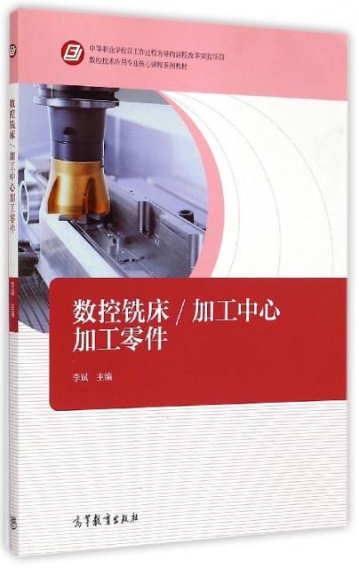 數控銑床加工中心加工零件(數控技術應用專業核心課程繫列教材)