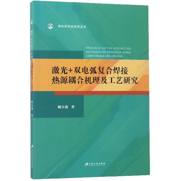 激光+雙電弧復合焊接熱源耦合機理及工藝研究/新材料研究繫列叢書